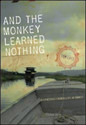 and the monkey learned nothing. dispatches from a life in transit